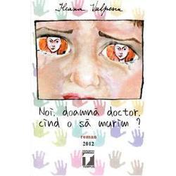 Cartea  Noi doamna doctor cand murim este ultimul roman din anul 2012 scris de Ileana Vulpescu  La om totul trebuie sa fie frumos de la haine pana la suflet parca asa ati spus Anton Pavlovici    Dumneavoastra care-ati patruns atit de adinc in uratenia din om in toate intunecimile si micimile din suflete  Sant medic si simt citindu-va ca ati facut si dumneavoastra trotuarul conditiei umane cum spunea un scriitor despre noi medicii Ma uit la toate portretele dumneavoastra si