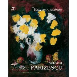 Viata ca o pasiune Pictorial Vasile Parizescu - Monografie