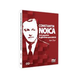Constantin Noica. De la gazetarie la gandirea speculativa
