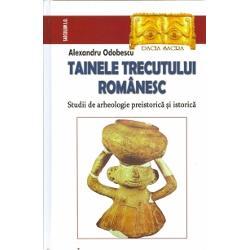 Tainele trecutului romanesc. Studii de arheologie preistorica si istorica