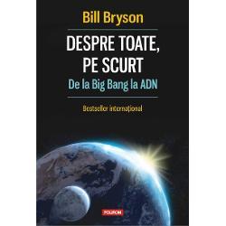 VolumulDespre toate pe scurta fost distins cu Aventis Prize si Descartes Science Communication PrizeO istorie ingenioasa si antrenanta a universului Pamintului vietii si omului o poveste care merge de la Big Bang cind nu eram nimic pina la aparitia civilizatiei si la noi cei de astazi Bill Bryson pleaca de la propria experienta de elev care intrigat de o imagine a Pamintului in