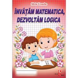 Invatam matematica dezvoltam logica - Silvia UrsacheLucrarea cuprinde diverse exercitii ce ajuta la invatarea matematicii si la dezvoltarea logicii