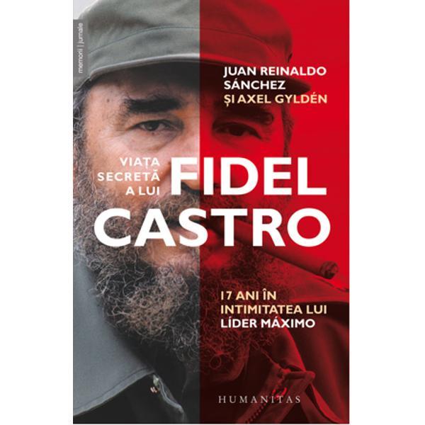 Nimeni pân&259; acum n-a povestit via&355;a lui Fidel Castro v&259;zut&259; din interior Îns&259;rcinat cu protec&355;ia lui líder máximo timp de aproape dou&259; decenii Juan Reinaldo Sánchez a cunoscut toate detaliile vie&355;ii sale secrete De fapt tot ce era legat de el era secret de la satul-fantom&259; unde se antrenau lupt&259;tori de gheril&259; de pe mai multe continente pân&259; la averea formidabil&259; trecând prin