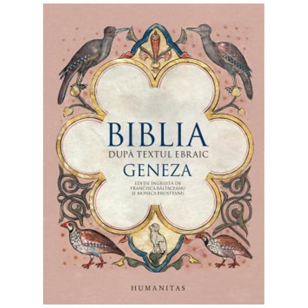 Volumul de fa&355;&259;Geneza este primul dintr-o serie care va cuprinde traducerile celor treizeci &351;i nou&259; de c&259;r&355;i ale Bibliei ebraice înso&355;ite de studii introductive note &351;i comentariiEdi&355;ie îngrijit&259; de Francisca B&259;lt&259;ceanu &351;i Monica