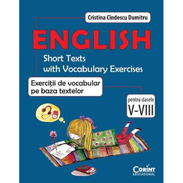 English Short Texts with Vocabulary ExercisesExerci&355;ii de vocabular pe baza textelor pentru clasele V-VIII se adreseaz&259; elevilor care studiaz&259; limba englez&259; în ciclul gimnazial &351;i doresc s&259; aprofundeze cuno&351;tin&355;ele dobândite la clas&259; Lucrarea de fa&355;&259; este potrivit&259; pentru a servi drept culegere devenind un excelent auxiliar al manualelor &351;colare Exerci&355;iile variate realizate pe baza textelor