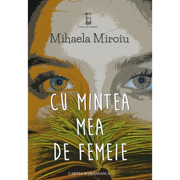 Textele Mihaelei Miroiu din volumul Cu mintea mea de femeie recompun un traseu biografic în care sunt surprinse metamorfozele femeii de la stadiul de copil&259; pân&259; la maturitatea deplin&259; Toate nelini&351;tile toate întâmpl&259;rile mai mult sau mai pu&355;in pl&259;cute ale unei vie&355;i tr&259;ite în mare parte în perioada comunist&259; sunt privite din perspectiva unei filosofii în care femininul &351;i feminitatea