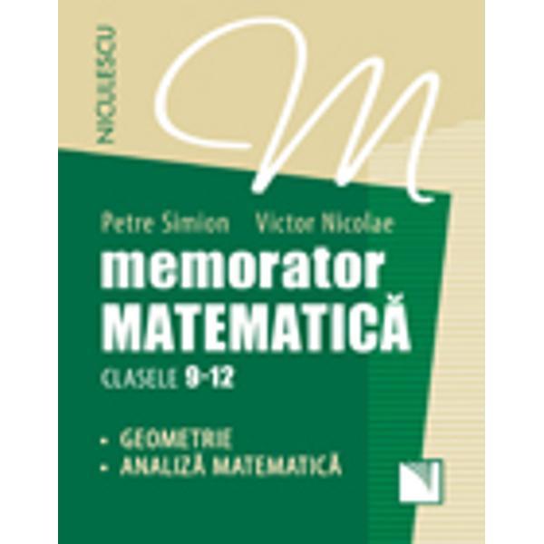 Memorator Matematic&259; pentru clasele 9-12 GEOMETRIE &351;i ANALIZ&258; MATEMATIC&258; este structurat în concordan&355;&259; cu programa &351;colar&259; în vigoare fiind un instrument util elevilor de liceu atât pe parcursul celor patru ani de studiu în timpul înv&259;&355;&259;rii curente &351;i al recapitul&259;rilor semestriale &351;i anuale cât &351;i pentru preg&259;tirea examenului de Bacalaureat de la sfâr&351;itul