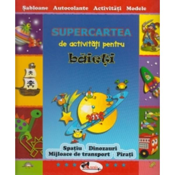 Supercartea de activitati pentru baietiSabloane-Autocolante-Activitati-ModeleSpatiu-Dinozauri-Mijloace de transport-Pirati