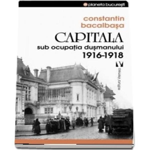 Capitala sub ocupatia dusmanului 1916 1918