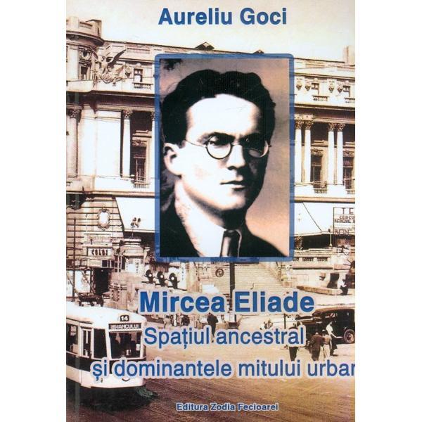 Mircea Eliade  Spatiul ancestral si dominantele mitului urban