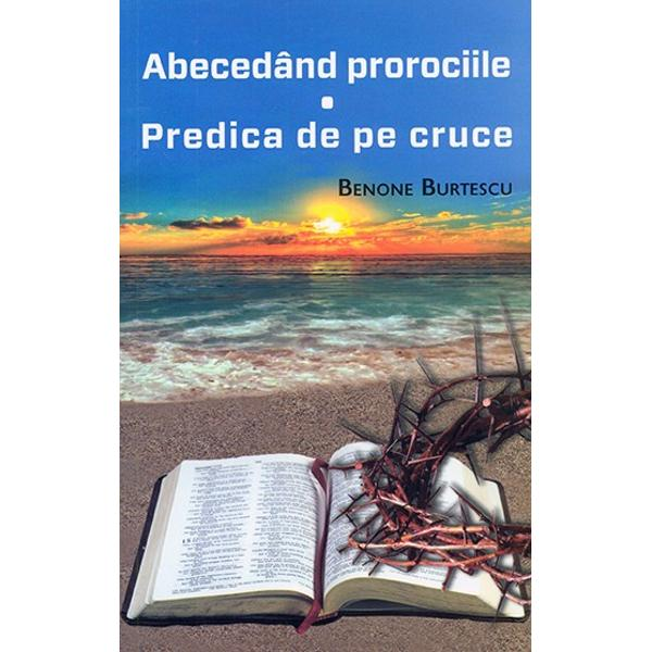 Mare parte din Sfintele Scripturi sunt prorocii Chiar si pe cele descoperite - precum cele din Apocalipsa care inseamna descoperire - si pe care in mod normal ar trebui sa le intelegem datorita pipemicirii noastre in lucrurile spirituale doar le abecedam Fie insa si numai asa Macar asa Cel putin drumul este bunIn ceea ce ne-am permis sa numim Predica de pe cruce Domnul isus a prezentat in forma cea mai scurta