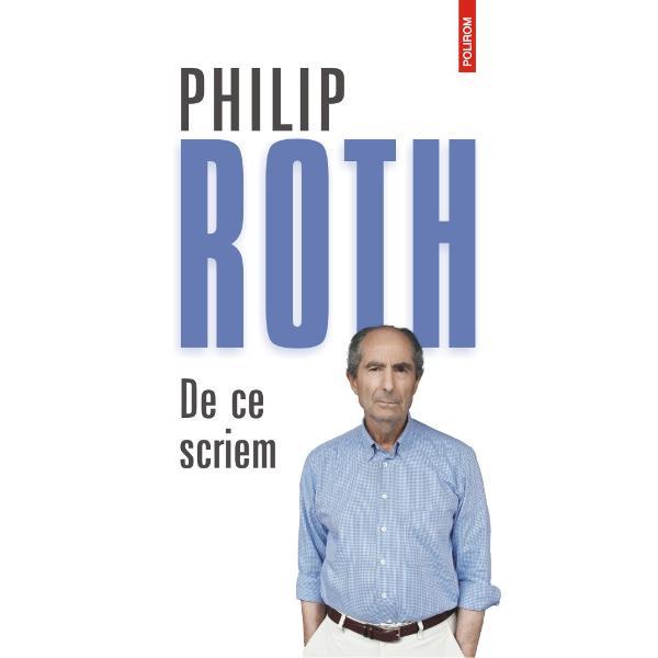De ce scriem ultimul volum antum al lui Philip Roth publicat ini&355;ial &238;n prestigioasa colec&355;ie &132;Library of America&148; cuprinde eseurile interviurile reac&355;iile polemice &351;i comentariile critice ale marelui autor american ap&259;rute de-a lungul c&238;torva deceniiE interesant s&259; &351;arjezi asupra propriei persoane mult mai interesant dec&238;t s&259; c&238;&351;tigi Pentru mine munca scrisul &238;n sine &238;nseamn&259; transformarea