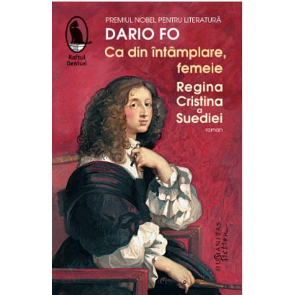 """În romanul s&259;u postum publicat în 2017Ca din întâmplare femeie Dario Fo reînvie istoria unei """"regine imposibile"""" Cristina a Suediei una dintre cele mai înv&259;&539;ate femei ale secolului al XVII-lea suveran&259; rebel&259; &537;i mare iubitoare de art&259; admirat&259; &537;i detestat&259; imprevizibil&259; &537;i curajoas&259;Într-o epoc&259; incert&259; în care religia se"""