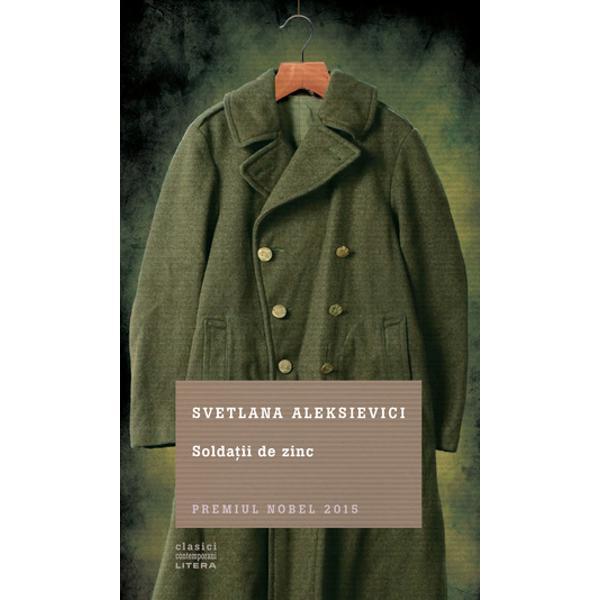 """În 1989 Svetlana Aleksievici a îndr&259;znit s&259; încalce unul dintre ultimele mari tabuuri ale imperiului sovietic mitul r&259;zboiului din Afganistan al soldatului """"interna&355;ionalist"""" care ajut&259; un popor înapoiat s&259; construiasc&259; socialismul Între 1979 &351;i 1989 un milion de militari sovietici au trecut prin Afganistan provocând aici distrugeri uria&351;e"""