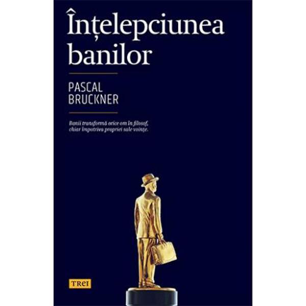 Banii transforma orice om in filosof chiar impotriva propriei sale vointe  In Intelepciunea banilor Pascal Bruckner numara contabilizeaza calculeaza virtutile si pacatele monedei De la o epoca istorica la alta de pe un mal pe celalalt al Atlanticului ravnit si damnat deopotriva banul suscita nenumarate discutii luari de pozitie dar reuseste cumva sa ramana dincolo de fluctuatiile istorice vazandu si mai departe de drumul sau ca si cum nimic nu l ar putea atinge Si totusi despre bani