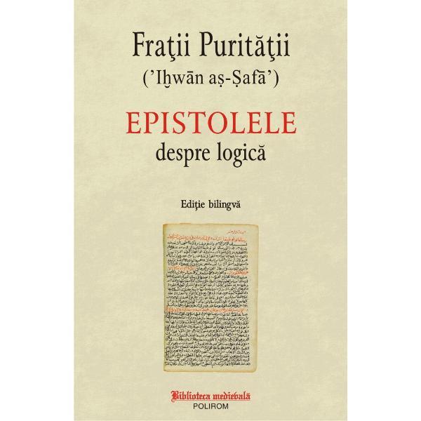 FragmentulDespre logic&259;dinEpistoleleFra&539;ilor Purit&259;&539;ii marcheaz&259; debutul studiului logicii din spa&539;iul cultural arab al secolului al X-lea El expune percep&539;ia acestui grup intelectual asupra instrumentului filosofiei &537;i reflect&259; una dintre primele etape de crea&539;ie în filosofia arab&259; dup&259; valul de traduceri din filosofia elin&259; prin intermediar siriac Volumul cuprinde traducerea