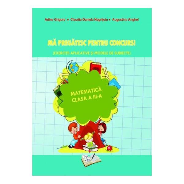 Ma pregatesc pentru concurs Exercitii aplicative si modele de subiecte Matematica pentru clasa a III-a-Adina Grigore Claudia-Daniela Negritoiu Augustina AnghelAceasta lucrare poate fi utilizata pe intreg parcursul anului scolar atat pentru exersarea si sistematizarea cunostintelor din programa scolara in vigoare cat si pentru aprofundarea acestora prin exercitii cu un grad sporit de dificultate conferind elevilor posiblitatea de a