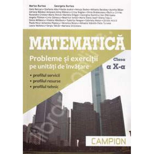 Matematica M2 clasa a X a Probleme si exercitii pe unitati de invatareCulegerea de probleme Matematica pentru clasa a X-a face parte dintr-o serie de patru  lucrari care urmaresc ascendent cunostintele de matematica pe care elevul le primeste intr-un ciclu complet de patru aniLucrarea este elaborata in conformitate cu programa scolara corespunzatoare ofertei educationale Trunchi