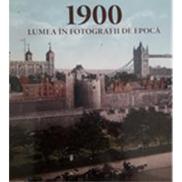 1900 Lumea in fotografii de epoca