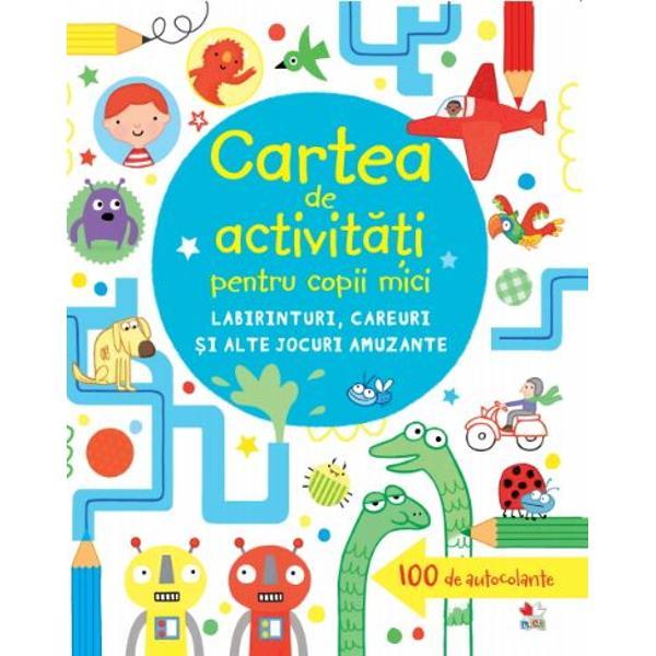 Cartea de activit&259;&539;i pentru copii mici Labirinturi careuri &537;i alte jocuri amuzanteCon&539;ine &537;i 100 de autocolante