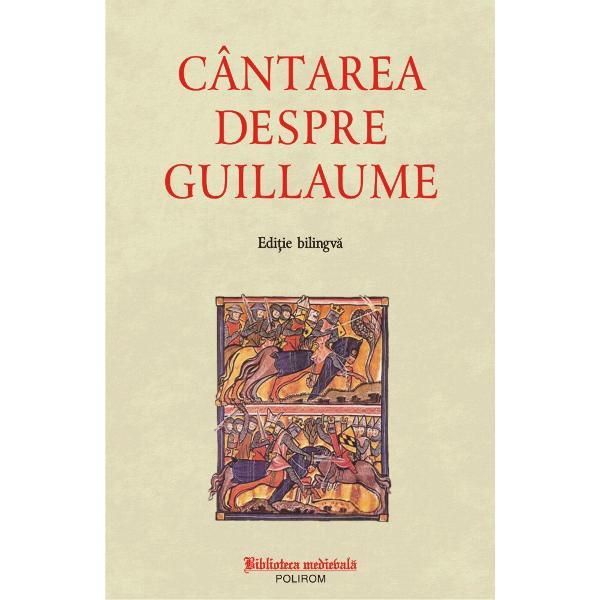 Cantarea despre Guillaume este cea mai veche epopee francez&259; dup&259; Roland Textul poveste&351;te luptele eroilor carolingieni împotriva invadatorilor sarazini &351;i se constituie implicit într-o pledoarie pentru cruciad&259; în secolul al XII-lea Tradus adaptat &351;i continuat în literaturile francez&259; german&259; &351;i italian&259; poemul reprezint&259; nucleul celui mai bogat filon epic medieval