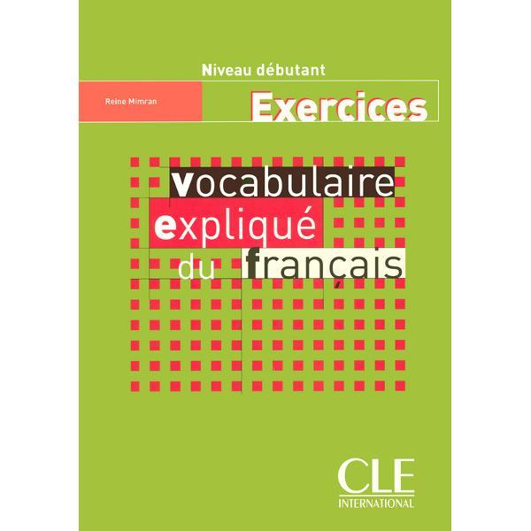 Le Cahier dexercices du Vocabulaire expliqué du français sadresse à des apprenants grands adolescents et adultes de niveau débutant possédant déjà quelques notions de français
