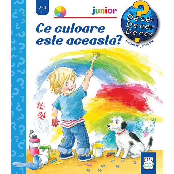 S&259; facem cuno&351;tin&355;&259; cu lumea înconjur&259;toare cu ajutorul colec&355;iei Junior destinat&259; celor mai mici cititoriNoul titlu Ce culoare este aceasta c&259;l&259;uze&351;te micii cititori în lumea minunat&259; a culorilor R&259;sfoind filele c&259;r&355;ii deschizând ferestrele copiii fac cuno&351;tin&355;&259; cu diferitele nuan&355;e ale culorilor de baz&259; – cu exemple luate