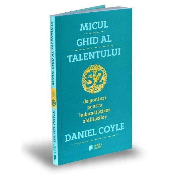 Micul ghid al talentului este un manual pentru crearea unor circuite cerebrale mai rapide ca s&259; devii mai bun Este o carte bazat&259; pe metode dovedite &537;tiin&539;ific &537;i testate care te înva&539;&259; cum s&259; î&539;i îmbun&259;t&259;&539;e&537;ti atât propriile abilit&259;&539;i cât &537;i pe cele ale copiilor t&259;i sau ale organiza&539;iei din care faci parte indiferent