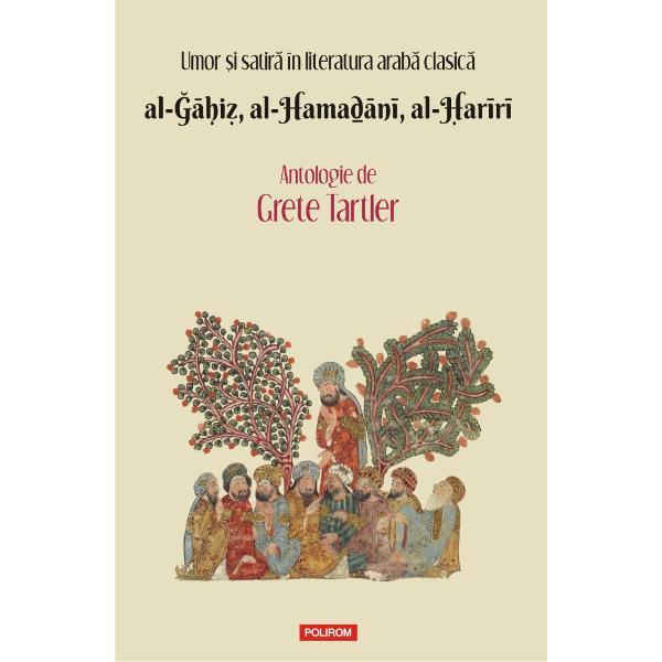 """Introducere comentarii traduceri din limba arab&259; de Grete Tartler""""Volumul pune sub lentil&259; rolul umorului în recitirea celor mai vesti&355;i prozatori arabi din primele secole ale islamului De la fina ironie la fars&259; de la surîsul datorat bucuriei intelectuale la rîsul sarcastic primejdie de"""