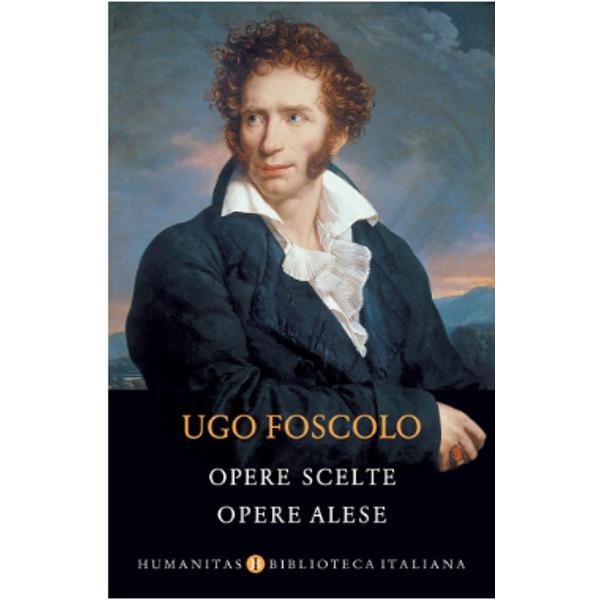 """""""În scurta sa via&355;&259; tr&259;it&259; la r&259;scrucea a dou&259; secole Ugo Foscolo s-ar zice c&259; adun&259; tradi&355;ia literaturii &351;i istoriei italiene &351;i o incendiaz&259; în focul viu al trecerii dintre epoci de la revolu&355;ie la r&259;zboaiele napoleoniene &351;i restaura&355;ie Opera foscolian&259; abordeaz&259; teme nenum&259;rate orientate spre aspecte ale vie&355;ii dintre cele mai felurite chiar &351;i spre cele marginale"""