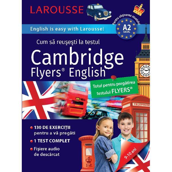 Cambridge Flyers Test® este al treilea nivel de examen propus de Cambridge elevilor care &523;nvata engleza &523;n scoala primara sau la &523;nceputul gimnaziului El atesta faptul ca elevul stap&515;neste bazele limbii si stie sa o utilizeze &523;n situatiile vietii cotidiene Se poate desfasura sub forma tiparita sau informatica Atest&515;nd nivelul A2 el certifica cele patru competente lingvistice in trei