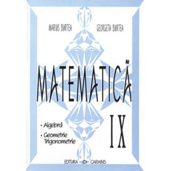 Lucrarea intitulata Matematica clasa a IX-a Algebra   Geometrie   Trigonometrie  este o culegere elaborata in conformitate cu programa scolara corespunzatoare ofertei educationale Trunchi comun  curriculum diferentiatPe langa posibilitatea perfectionarii deprinderilor de calcul si rationament lucrarea da posibilitatea dezvoltarii capacitatilor intelectuale de explorare investigare a problemelor de matematica precum si stimularii interesului si motivatiei pentru studiul si aplicarea