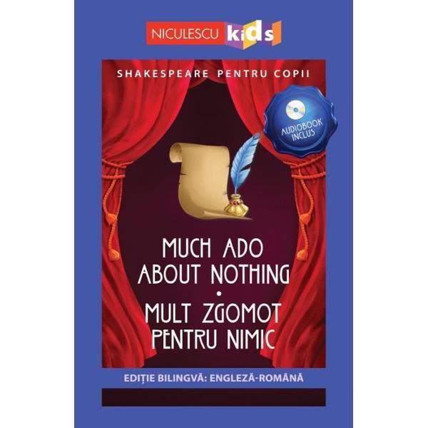 SHAKESPEARE PENTRU COPIIEDI&538;IE BILINGV&258; ENGLEZ&258; - ROMÂN&258;AUDIOBOOK INCLUSMUCH ADO ABOUT NOTHING - MULT ZGOMOT PENTRU NIMICMult zgomot pentru nimic este o cunoscut&259; comedie scris&259; de cel mai mare dramaturg al tuturor timpurilor William Shakespeare Ac&355;iunea piesei se petrece în ora&351;ul Messina din Sicilia unde dou&259; perechi de îndr&259;gosti&355;i Benedick &351;i Beatrice