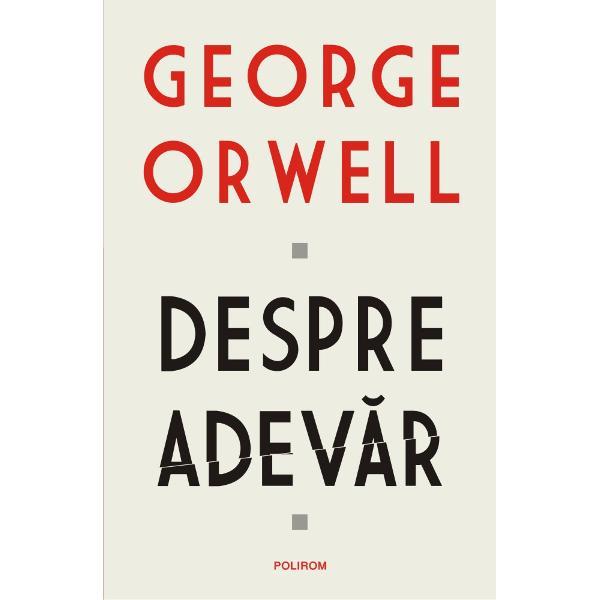 Traducere din limba englez&259; de Ioana AneciPrefa&355;&259; de Teodor BaconschiVolumulDespre adev&259;rreune&537;te texte diverse ale lui George Orwell pe aceast&259; tem&259; de la scurte eseuri la articole de la piese memorialistice la fragmente relevante din romanele autorului Orwell abordeaz&259; subiecte ce merg de la onestitatea &537;i moralitatea individual&259; pîn&259; la libertatea de exprimare &537;i propaganda