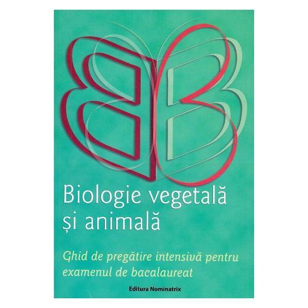 Biologie vegetala si animala Ghid de pregatire intensiva pentru examenul de Bacalureat Sinteze scheme pentru recapitulare modele de subiecte rezolvate
