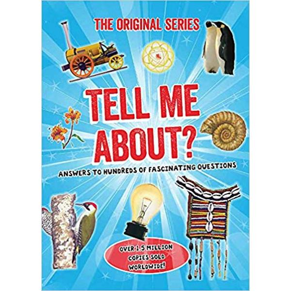 Tell Me About is full of hundreds of surprising questions and fascinating answers which can provide teasing quiz questions settle arguments and assist with school projects It is an intriguing reference book for the whole family Tell Me Can squirrels really fly How long is a Martian day What makes hair curly How did the Tiger Lily get its name Six fact-packed subject categories boost the general knowledge of your children and even you helping to engage the whole family