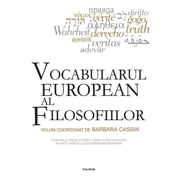 Volum coordonat de Barbara CassinTraducere &537;i ad&259;ugiri la edi&539;ia în limba român&259;coordonate de Anca Vasiliu &537;i Alexander BaumgartenLucrare monumental&259; realizat&259; de un colectiv de aproape o sut&259; de autori &537;i acoperind circa 15 limbi europeneVocabularul european al filosofiilorprezint&259; &537;i compar&259; în cele aproximativ 400 de intr&259;ri ale sale mai bine de 4000 de