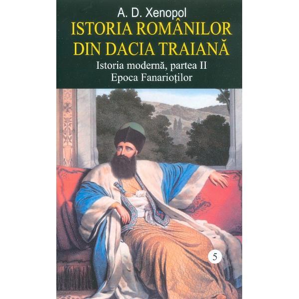 Prin cel de al cincilea volum al Istoriei romanilor din Dacia Traiana A D Xenopol a realizat o opera fundamentala cea mai importanta din tot ce s-a scris la noi despre epoca de trista aducere aminte a stapanirii fanariote a domniilor straine de tara care au stapanit timp de un secol principatele Moldova si Tara Romaneasca jupuindu-le spre a se imbogati spre a putea cumpara dupa 2-3 ani din nou domnia