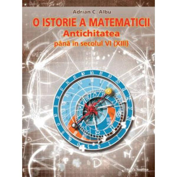 Volumul este o abordare transdisciplinara&131; a evolutiei conceptelor specifice matematicii din Mesopotamia si Egipt; Grecia Veche clasica&131;; China sec XIII iHr - XIII XIV d Hr; India sec XX iHr - XV dHr pana&131; la perioada numita&131; Lumea Noua&131;   perioada precolumbiana&131; pana&131; la 1520 ISBN  ISBN 978-973-1889-95-5 Autor  Adrian C Albu Pagini  458