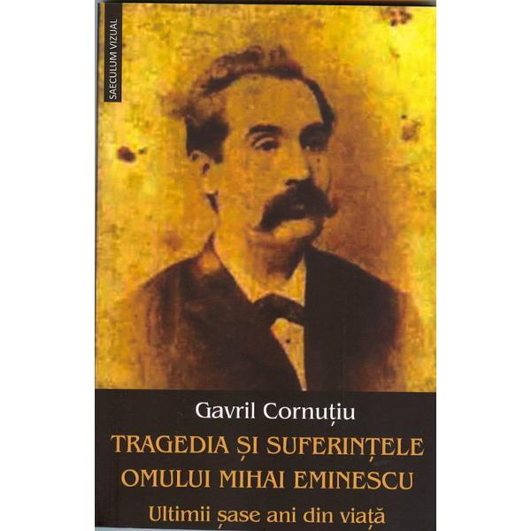 Tragedia si suferintele omului Mihai Eminescu Ultimii sase ani din viata