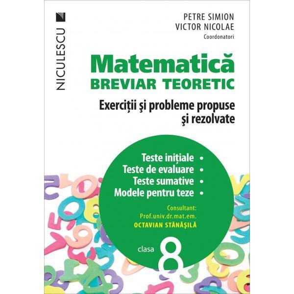 Matematica clasa a VIII a Breviar teoreticExercitii si probleme propuse si rezolvateTeste initiale teste de evaluare teste sumative modele pentru teze