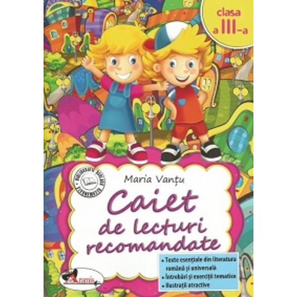Caiet de lecturi recomandate clasa a III aTexte esentiale din literatura romana si universalaIntrebari si exercitii tematiceIlustratii atractive