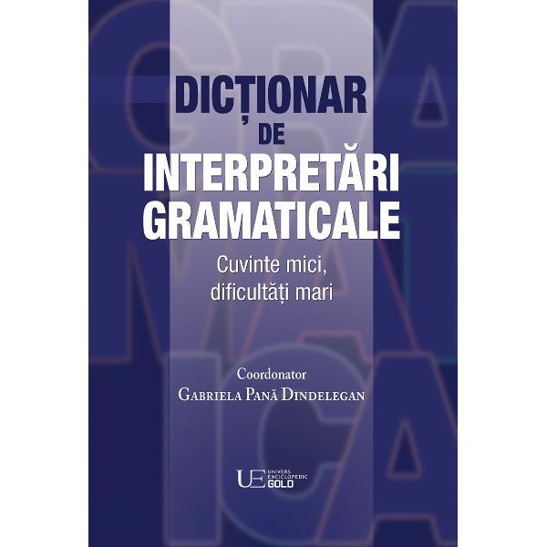 Dic&539;ionarul de interpret&259;ri gramaticaleanalizeaz&259; 165 de cuvinte &537;i de forme cu gramatic&259; dificil&259; aparte  special&259;  diferit&259; de a cuvintelor prototipice termeni înc&259;rca&539;i ei însi&537;i cu mare ambiguitate Categorii greu de integrat gramatical categorii plurifunc&539;ionale categorii interferente ca valoare forme rezultând din tipuri speciale de gramaticalizare &537;i de