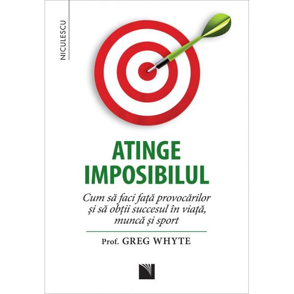 Atinge imposibilul Cum sa faci fata provocarilor si sa obtii succesul in viata munca si sport