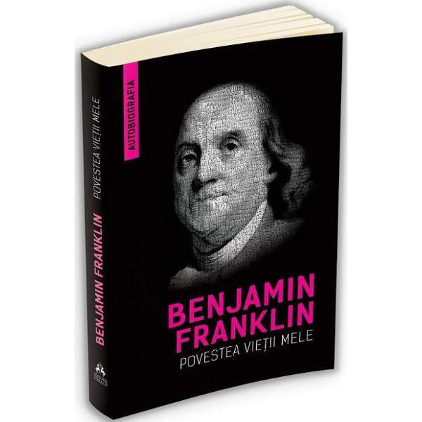 Prin Povestea vietii mele magistralul Benjamin Franklin ne introduce in lumea Americii coloniale de secol XVIII Sinceritatea cu care omul de stiinta dezvaluie detaliile vietii sale este cuceritoare si memorabila iar lectiile de viata pe care ni le impartaseste sunt la fel de pretioase si acum De origini umile fiu al unui lumanarar Franklin a reusit sa se distinga inca din adolescenta prin sarguinta cumpatarea si firea sa intreprinzatoarebr
