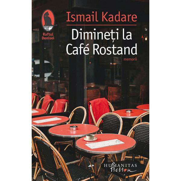"""Mai presus de toateDimine&539;i la Café Rostandeste o declara&539;ie de iubire fa&539;&259; de Paris Parisul visat în anii tinere&539;ii la Tirana sau la Moscova &537;i Parisul real unde Ismail Kadare a creat o mare parte a operei sale &537;i în acela&537;i timp o profesiune de credin&539;&259; a scriitorului albanez francez european""""Ideea de a scrie ceva despre Café Rostand îmi venise"""