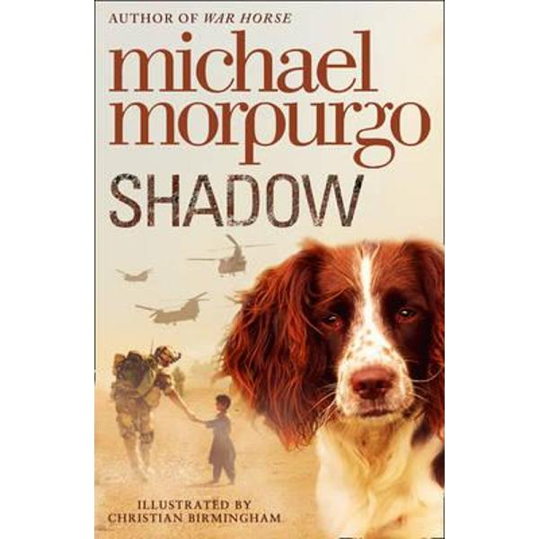 A powerful novel from Michael Morpurgo the nations favourite storytellerNever have Aman and his mother needed a friend more than when a Springer Spaniel appears - thin and war-ravaged - in the mouth of their Afghan cave Nursed back to health by Aman the dog becomes a constant companion a shadow and thats what Aman decides to call herBut life in Afghanistan becomes more dangerous by the moment Eventually Aman his mother and Shadow find the