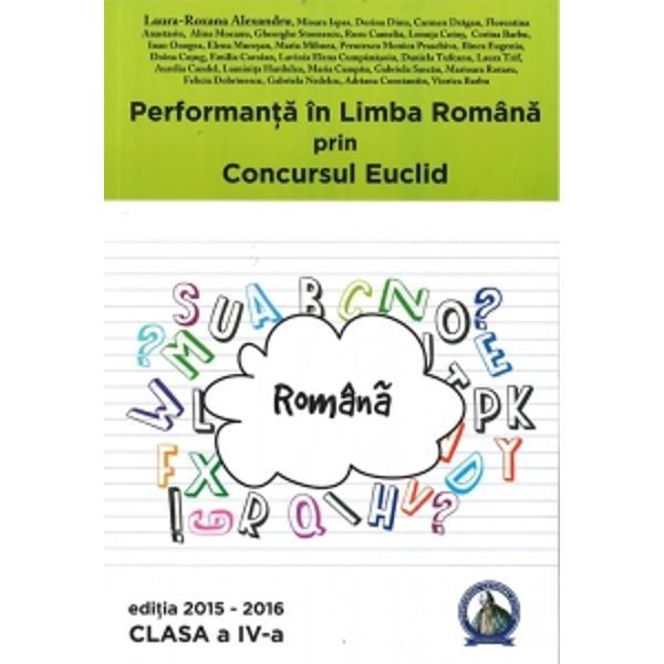 Seria de culegeri aparute sub titlul Performanta in Romana prin Concursul Euclid se adreseaza tuturor copiilor din ciclul primar  clasele pregatitoare I II III IV Prin aceste culegeri elevii sunt obisnuiti cu toate tipurile de probleme ceea ce se incerca si prin subiectele din cadrul concursului Euclid De aceea fiecare culegere contine atat exercitii cu