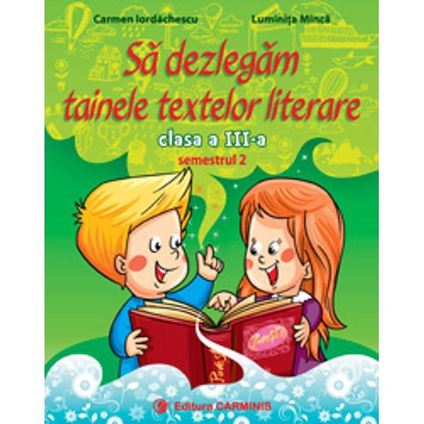Colec&539;ia bine-cunoscut&259; continu&259; cu S&259; dezleg&259;m tainele textelor literare Clasa a III-aRealizat&259; conform noii programe aprobat&259; prin OM nr 500302122014 lucrarea aplic&259; viziunea interdisciplinar&259; integrat&259; cu accent pe comunicare Aceasta urm&259;re&351;te succesiunea temelor din manualul de Limba &351;i literatura român&259;