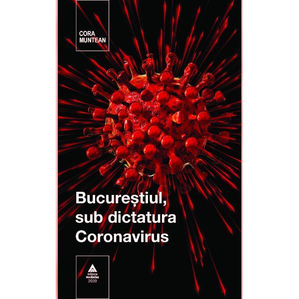 """Reportajele reunite sub genericul """"Bucure&351;tiul sub dictatura Coronavirus"""" semnate Cora Muntean prezint&259; cititorului o Capital&259; transformat&259; în perioada 16 martie – 15 mai 2020 dintr-un ora&351; plin de via&355;&259; într-unul aproape mort Asemenea întregii &355;&259;ri în aceast&259; perioada tulbure dominat&259; de Coronavirusul uciga&351;"""